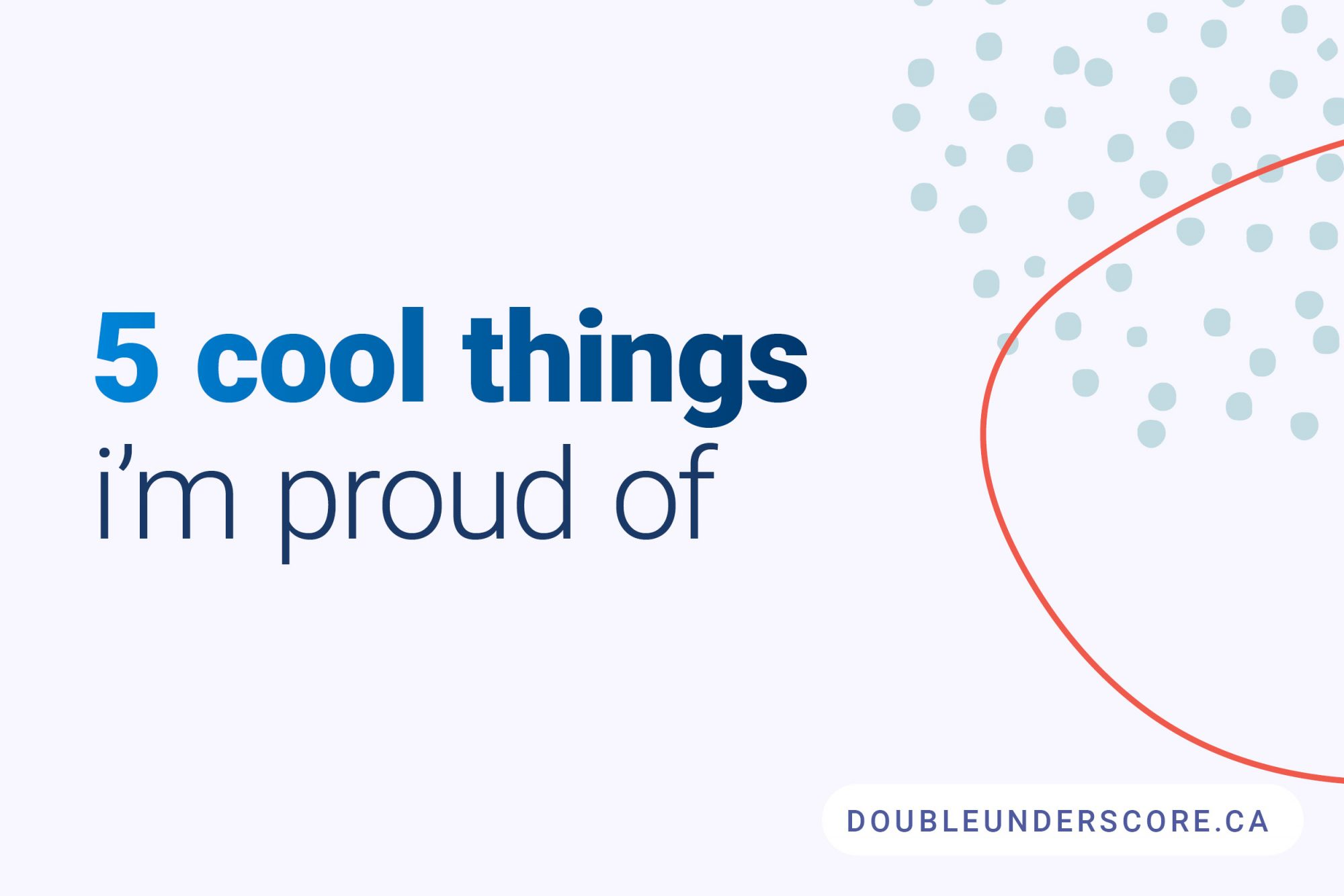 5 Cool Things Im Proud of by DoubleUnderscore